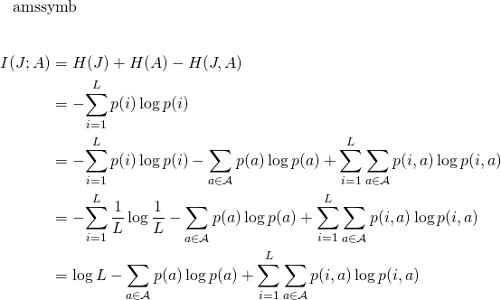 \begin{align*} I(J&#59; A)     &= H(J) + H(A) - H(J, A) \\    &= -\!\sum_{i=1}^L p(i) \log p(i)  \\    &= -\!\sum_{i=1}^L p(i) \log p(i)            - \sum_{a \in \mathcal{A}}  p(a) \log p(a)            + \sum_{i=1}^L \sum_{a \in \mathcal{A}} p(i, a) \log p(i, a) \\    &= -\!\sum_{i=1}^L \frac{1}{L} \log \frac{1}{L}           - \sum_{a \in \mathcal{A}}  p(a) \log p(a)            + \sum_{i=1}^L \sum_{a \in \mathcal{A}} p(i, a) \log p(i, a) \\    &= \log L           - \sum_{a \in \mathcal{A}}  p(a) \log p(a)            + \sum_{i=1}^L \sum_{a \in \mathcal{A}} p(i, a) \log p(i, a) \\ \end{align*}