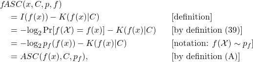 \begin{align*} & f\!ASC(x, C, p, f) & & \ & \quad = I(f(x)) - K(f(x)|C) & & \text{[definition]}\ & \quad = -\!\log_2 \Pr[f(\mathcal{X}) = f(x)] - K(f(x)|C) & & \text{[by definition (39)]}\ & \quad = -\!\log_2 p_f(f(x)) - K(f(x)|C) & & [\text{notation: }f(\mathcal{X}) \sim p_f] \ & \quad = ASC(f(x), C, p_f), & & \text{[by definition (A)]} \end{align*}