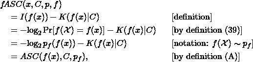 \begin{align*} & f\!ASC(x, C, p, f) & & \ & \quad = I(f(x)) - K(f(x)|C) & & \text{[definition]}\ & \quad = -\!\log_2 \Pr[f(\mathcal{X}) = f(x)] - K(f(x)|C) & & \text{[by definition (39)]}\ & \quad = -\!\log_2 p_f(f(x)) - K(f(x)|C) & & [\text{notation: }f(\mathcal{X}) \sim p_f] \ & \quad = ASC(f(x), C, p_f), & & \text{[by definition (A)]} \end{align*}
