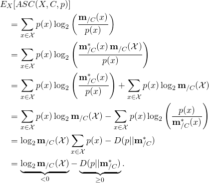 \begin{align*} & E_X[ASC(X, C, p)] \ & \quad = \sum_{x \in \mathcal{X}} p(x) \log_2 \left( \frac{\mathbf{m}_{/C}(x)}{p(x)} \right) \ & \quad = \sum_{x \in \mathcal{X}} p(x) \log_2 \left( \frac{\mathbf{m}^*_{/C}(x) \, \mathbf{m}_{/C}(\mathcal{X})}{p(x)} \right) \ & \quad = \sum_{x \in \mathcal{X}} p(x) \log_2 \left( \frac{\mathbf{m}^*_{/C}(x)}{p(x)} \right) + \sum_{x \in \mathcal{X}} p(x) \log_2 \mathbf{m}_{/C}(\mathcal{X})\ & \quad = \sum_{x \in \mathcal{X}} p(x) \log_2 \mathbf{m}_{/C}(\mathcal{X}) - \sum_{x \in \mathcal{X}} p(x) \log_2 \left( \frac{p(x)}{\mathbf{m}^*_{/C}(x)} \right)  \ & \quad = \log_2 \mathbf{m}_{/C}(\mathcal{X}) \sum_{x \in \mathcal{X}} p(x) - D(p||\mathbf{m}^*_{/C})   \ & \quad = \underbrace{\log_2 \mathbf{m}_{/C}(\mathcal{X})}_{< 0} - \underbrace{D(p||\mathbf{m}^*_{/C})}_{\geq 0}. \end{align*}